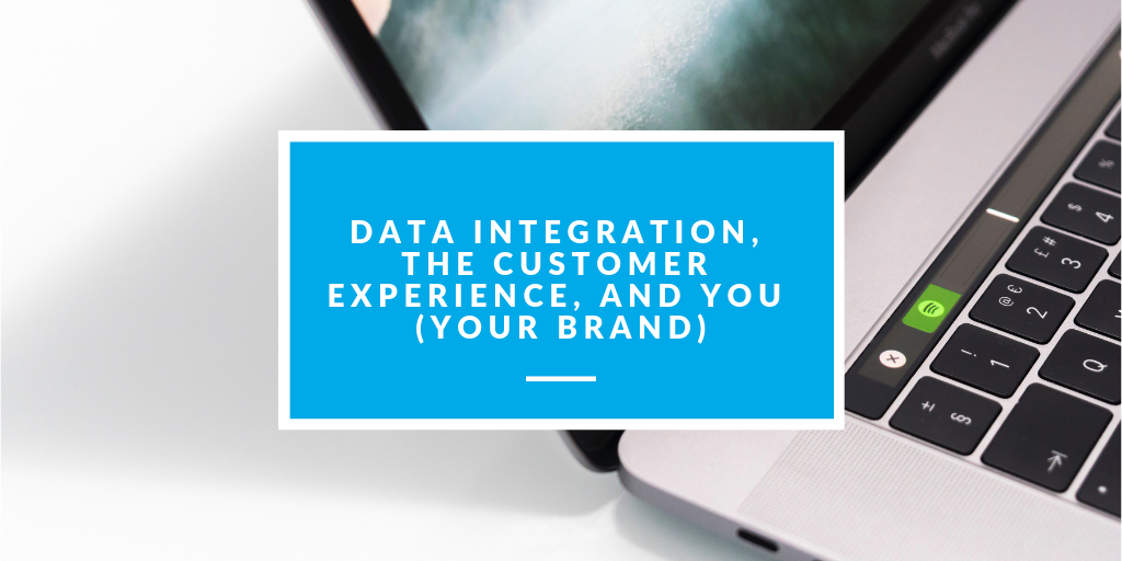 Data Integration, The Customer Experience, and You (Your Brand)