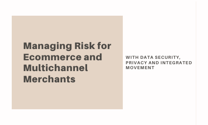 Managing Risk for Ecommerce and Multichannel Merchants with Data Security, Privacy, and Integrated Movement