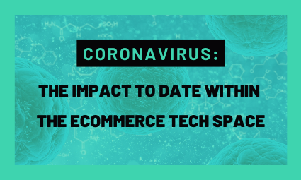 Coronavirus: The Impact to date within the Ecommerce Tech Space