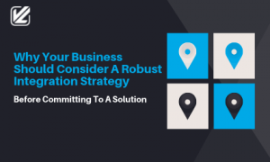 Why Your Business Should Consider A Robust Integration Strategy Before Committing To A Solution